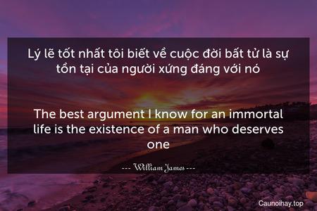 Lý lẽ tốt nhất tôi biết về cuộc đời bất tử là sự tồn tại của người xứng đáng với nó. - The best argument I know for an immortal life is the existence of a man who deserves one.