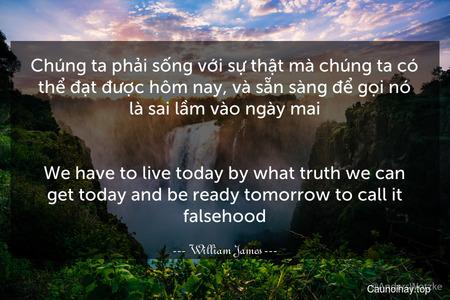 Chúng ta phải sống với sự thật mà chúng ta có thể đạt được hôm nay, và sẵn sàng để gọi nó là sai lầm vào ngày mai. - We have to live today by what truth we can get today and be ready tomorrow to call it falsehood.