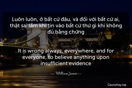 Luôn luôn, ở bất cứ đâu, và đối với bất cứ ai, thật sai lầm khi tin vào bất cứ thứ gì khi không đủ bằng chứng. - It is wrong always, everywhere, and for everyone, to believe anything upon insufficient evidence.