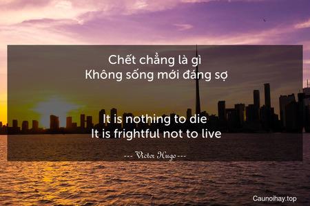 Chết chẳng là gì. Không sống mới đáng sợ. - It is nothing to die. It is frightful not to live.