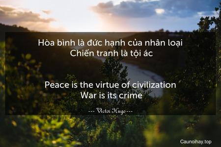 Hòa bình là đức hạnh của nhân loại. Chiến tranh là tội ác. - Peace is the virtue of civilization. War is its crime.
