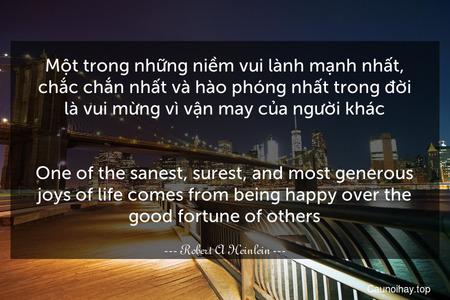 Một trong những niềm vui lành mạnh nhất, chắc chắn nhất và hào phóng nhất trong đời là vui mừng vì vận may của người khác. - One of the sanest, surest, and most generous joys of life comes from being happy over the good fortune of others.