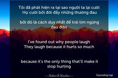 Tôi đã phát hiện ra tại sao người ta lại cười. Họ cười bởi đời đầy những thương đau... bởi đó là cách duy nhất để trái tim ngừng đau đớn. - I've found out why people laugh. They laugh because it hurts so much . . . because it's the only thing that'll make it stop hurting.