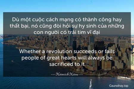 Dù một cuộc cách mạng có thành công hay thất bại, nó cũng đòi hỏi sự hy sinh của những con người có trái tim vĩ đại. - Whether a revolution succeeds or fails people of great hearts will always be sacrificed to it.