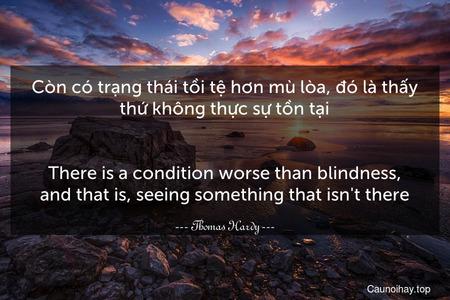 Còn có trạng thái tồi tệ hơn mù lòa, đó là thấy thứ không thực sự tồn tại. - There is a condition worse than blindness, and that is, seeing something that isn't there.