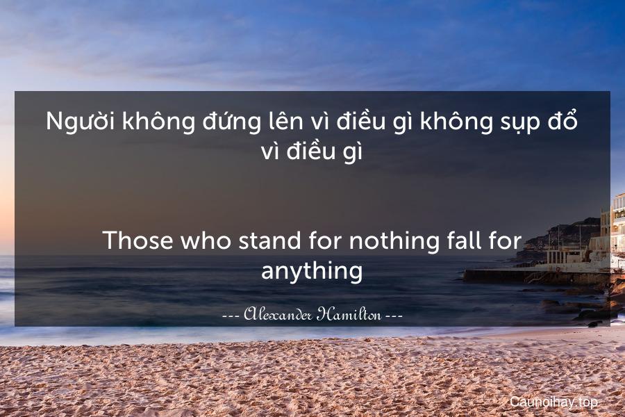 Người không đứng lên vì điều gì không sụp đổ vì điều gì. - Those who stand for nothing fall for anything.