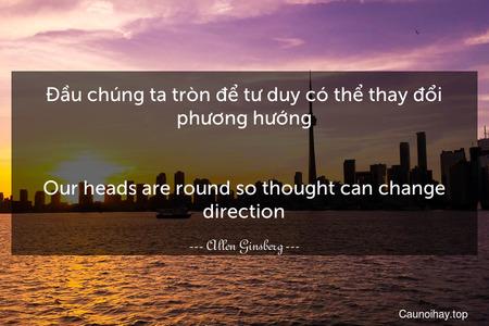 Đầu chúng ta tròn để tư duy có thể thay đổi phương hướng. - Our heads are round so thought can change direction.