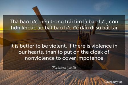 Thà bạo lực, nếu trong trái tim là bạo lực, còn hơn khoác áo bất bạo lực để dấu đi sự bất tài. - It is better to be violent, if there is violence in our hearts, than to put on the cloak of nonviolence to cover impotence.
