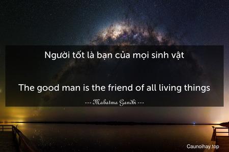 Người tốt là bạn của mọi sinh vật. - The good man is the friend of all living things.