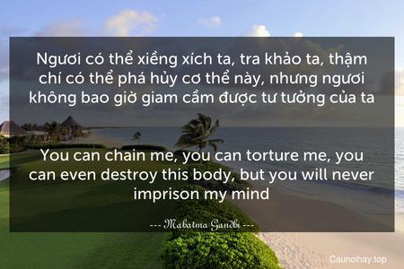 Ngươi có thể xiềng xích ta, tra khảo ta, thậm chí có thể phá hủy cơ thể này, nhưng ngươi không bao giờ giam cầm được tư tưởng của ta. - You can chain me, you can torture me, you can even destroy this body, but you will never imprison my mind.
