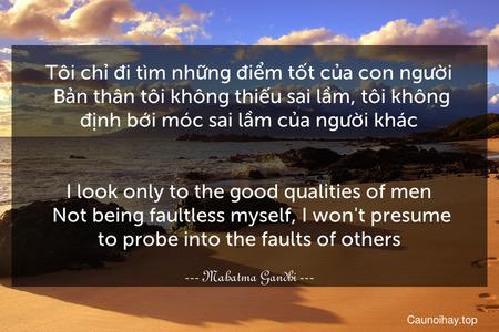 Tôi chỉ đi tìm những điểm tốt của con người. Bản thân tôi không thiếu sai lầm, tôi không định bới móc sai lầm của người khác. - I look only to the good qualities of men. Not being faultless myself, I won't presume to probe into the faults of others.