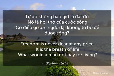 Tự do không bao giờ là đắt đỏ. Nó là hơi thở của cuộc sống. Có điều gì con người lại không từ bỏ để được sống? - Freedom is never dear at any price. It is the breath of life. What would a man not pay for living?