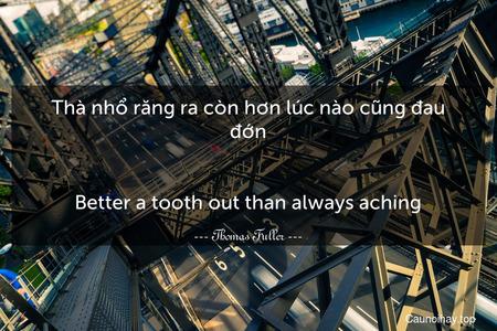 Thà nhổ răng ra còn hơn lúc nào cũng đau đớn. - Better a tooth out than always aching.