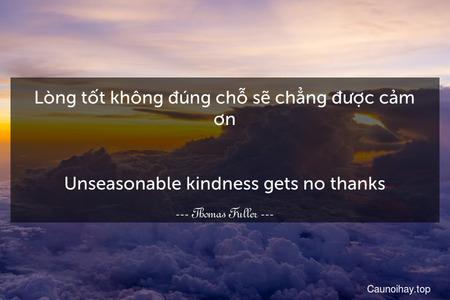 Lòng tốt không đúng chỗ sẽ chẳng được cảm ơn. - Unseasonable kindness gets no thanks.