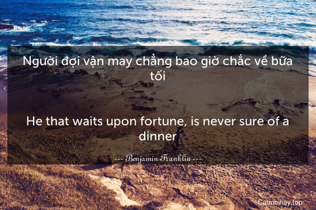 Người đợi vận may chẳng bao giờ chắc về bữa tối.