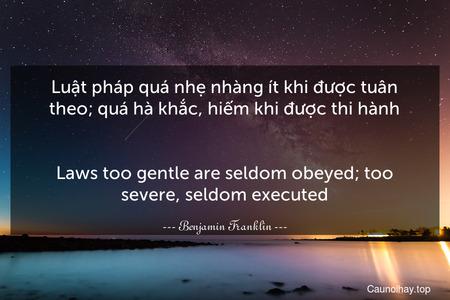 Luật pháp quá nhẹ nhàng ít khi được tuân theo; quá hà khắc, hiếm khi được thi hành. - Laws too gentle are seldom obeyed; too severe, seldom executed.