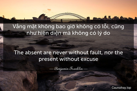 Vắng mặt không bao giờ không có lỗi, cũng như hiện diện mà không có lý do.