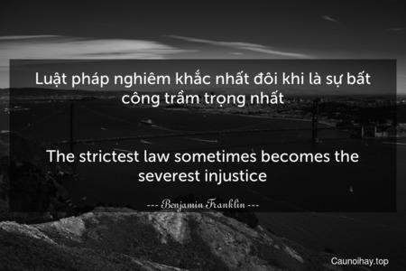 Luật pháp nghiêm khắc nhất đôi khi là sự bất công trầm trọng nhất. - The strictest law sometimes becomes the severest injustice.
