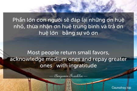 Phần lớn con người sẽ đáp lại những ơn huệ nhỏ, thừa nhận ơn huệ trung bình và trả ơn huệ lớn - bằng sự vô ơn. - Most people return small favors, acknowledge medium ones and repay greater ones - with ingratitude.