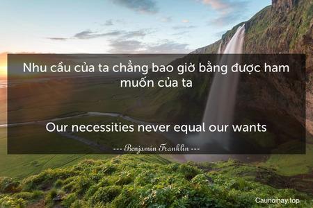 Nhu cầu của ta chẳng bao giờ bằng được ham muốn của ta. - Our necessities never equal our wants.