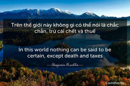 Trên thế giới này không gì có thể nói là chắc chắn, trừ cái chết và thuế. - In this world nothing can be said to be certain, except death and taxes.