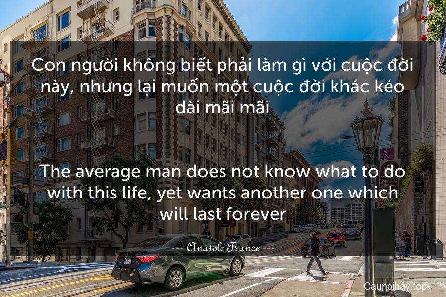 Con người không biết phải làm gì với cuộc đời này, nhưng lại muốn một cuộc đời khác kéo dài mãi mãi. - The average man does not know what to do with this life, yet wants another one which will last forever.