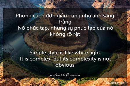 Phong cách đơn giản cũng như ánh sáng trắng. Nó phức tạp, nhưng sự phức tạp của nó không rõ rệt. - Simple style is like white light. It is complex, but its complexity is not obvious.