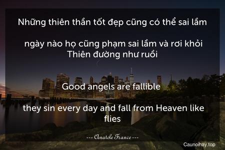 Những thiên thần tốt đẹp cũng có thể sai lầm... ngày nào họ cũng phạm sai lầm và rơi khỏi Thiên đường như ruồi. - Good angels are fallible ... they sin every day and fall from Heaven like flies.