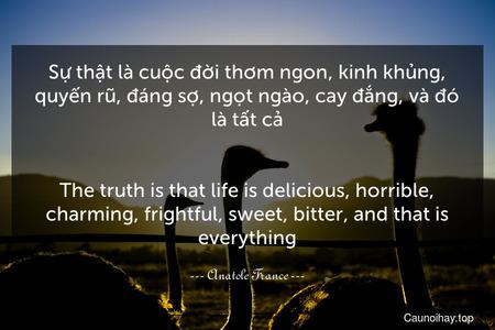 Sự thật là cuộc đời thơm ngon, kinh khủng, quyến rũ, đáng sợ, ngọt ngào, cay đắng, và đó là tất cả. - The truth is that life is delicious, horrible, charming, frightful, sweet, bitter, and that is everything.