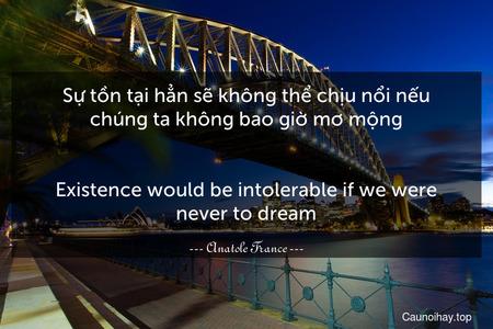 Sự tồn tại hẳn sẽ không thể chịu nổi nếu chúng ta không bao giờ mơ mộng. - Existence would be intolerable if we were never to dream.