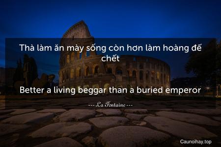 Thà làm ăn mày sống còn hơn làm hoàng đế chết. - Better a living beggar than a buried emperor.