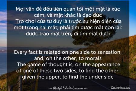 Mọi vấn đề đều liên quan tới một mặt là xúc cảm, và mặt khác là đạo đức. Trò chơi của tư duy là trước sự hiện diện của một trong hai mặt, phải tìm được mặt còn lại: được trao mặt trên, đi tìm mặt dưới. - Every fact is related on one side to sensation, and, on the other, to morals. The game of thought is, on the appearance of one of these two sides, to find the other: given the upper, to find the under side.