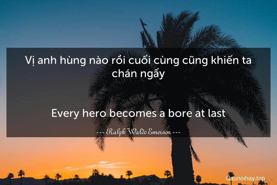 Vị anh hùng nào rồi cuối cùng cũng khiến ta chán ngấy. - Every hero becomes a bore at last.