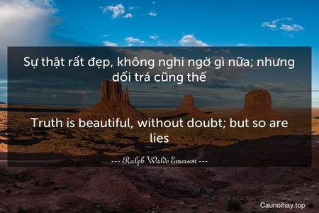 Sự thật rất đẹp, không nghi ngờ gì nữa; nhưng dối trá cũng thế. - Truth is beautiful, without doubt; but so are lies.