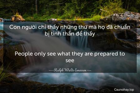 Con người chỉ thấy những thứ mà họ đã chuẩn bị tinh thần để thấy. - People only see what they are prepared to see.