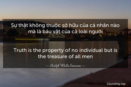 Sự thật không thuộc sở hữu của cá nhân nào mà là báu vật của cả loài người. - Truth is the property of no individual but is the treasure of all men.