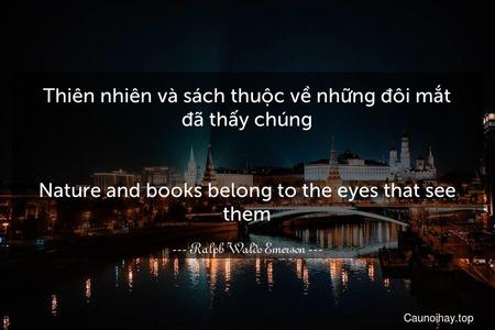 Thiên nhiên và sách thuộc về những đôi mắt đã thấy chúng. - Nature and books belong to the eyes that see them.