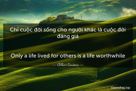 Chỉ cuộc đời sống cho người khác là cuộc đời đáng giá. - Only a life lived for others is a life worthwhile.