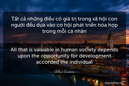 Tất cả những điều có giá trị trong xã hội con người đều dựa vào cơ hội phát triển hòa hợp trong mỗi cá nhân. - All that is valuable in human society depends upon the opportunity for development accorded the individual.