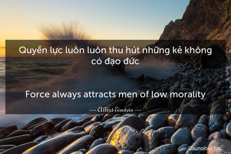Quyền lực luôn luôn thu hút những kẻ không có đạo đức. - Force always attracts men of low morality.