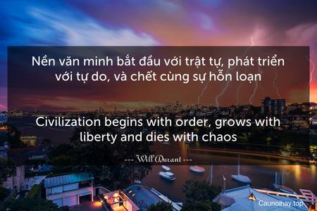 Nền văn minh bắt đầu với trật tự, phát triển với tự do, và chết cùng sự hỗn loạn. - Civilization begins with order, grows with liberty and dies with chaos.