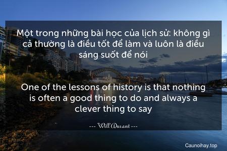 Một trong những bài học của lịch sử: không gì cả thường là điều tốt để làm và luôn là điều sáng suốt để nói. - One of the lessons of history is that nothing is often a good thing to do and always a clever thing to say.