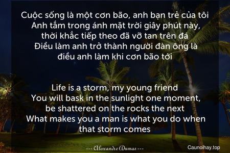 Cuộc sống là một cơn bão, anh bạn trẻ của tôi. Anh tắm trong ánh mặt trời giây phút này, thời khắc tiếp theo đã vỡ tan trên đá. Điều làm anh trở thành người đàn ông là điều anh làm khi cơn bão tới. - Life is a storm, my young friend. You will bask in the sunlight one moment, be shattered on the rocks the next. What makes you a man is what you do when that storm comes.