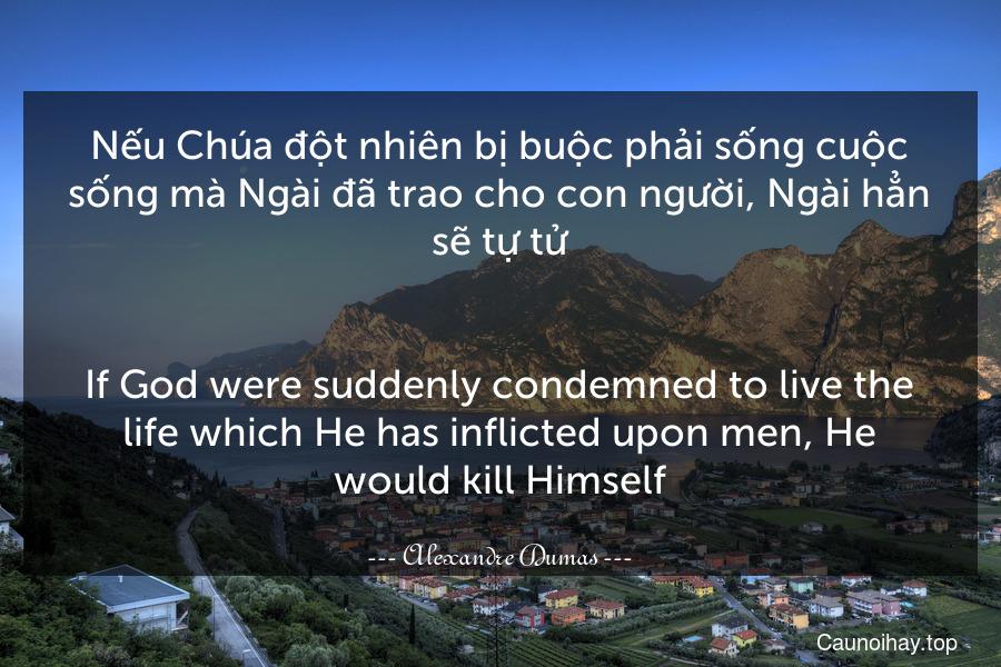 Nếu Chúa đột nhiên bị buộc phải sống cuộc sống mà Ngài đã trao cho con người, Ngài hẳn sẽ tự tử. - If God were suddenly condemned to live the life which He has inflicted upon men, He would kill Himself.