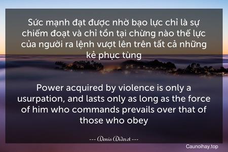 Sức mạnh đạt được nhờ bạo lực chỉ là sự chiếm đoạt và chỉ tồn tại chừng nào thế lực của người ra lệnh vượt lên trên tất cả những kẻ phục tùng. - Power acquired by violence is only a usurpation, and lasts only as long as the force of him who commands prevails over that of those who obey.