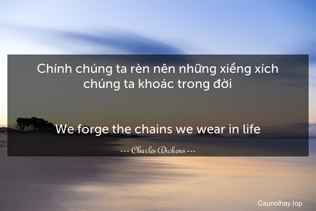 Chính chúng ta rèn nên những xiềng xích chúng ta khoác trong đời. - We forge the chains we wear in life.