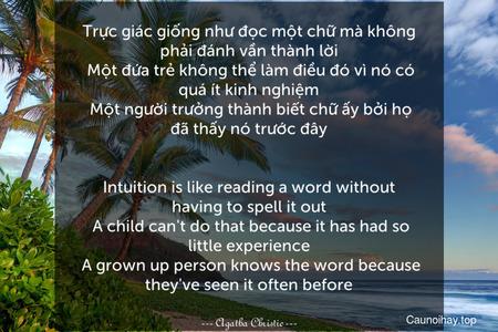Trực giác giống như đọc một chữ mà không phải đánh vần thành lời. Một đứa trẻ không thể làm điều đó vì nó có quá ít kinh nghiệm. Một người trưởng thành biết chữ ấy bởi họ đã thấy nó trước đây. - Intuition is like reading a word without having to spell it out. A child can't do that because it has had so little experience. A grown-up person knows the word because they've seen it often before.