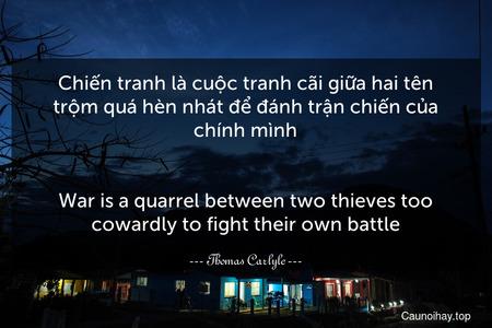 Chiến tranh là cuộc tranh cãi giữa hai tên trộm quá hèn nhát để đánh trận chiến của chính mình. - War is a quarrel between two thieves too cowardly to fight their own battle.