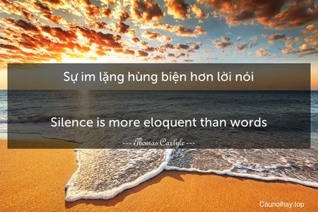 Sự im lặng hùng biện hơn lời nói. - Silence is more eloquent than words.