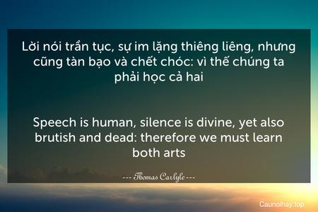 Lời nói trần tục, sự im lặng thiêng liêng, nhưng cũng tàn bạo và chết chóc: vì thế chúng ta phải học cả hai. - Speech is human, silence is divine, yet also brutish and dead: therefore we must learn both arts.